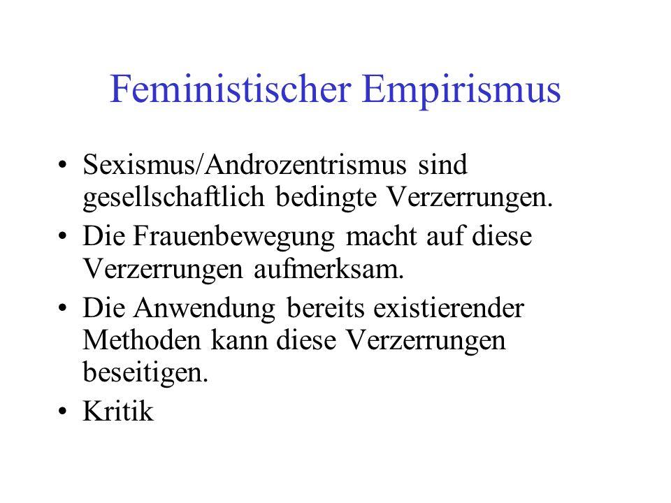 Feministischer Empirismus Sexismus/Androzentrismus sind gesellschaftlich bedingte Verzerrungen. Die Frauenbewegung macht auf diese Verzerrungen aufmer