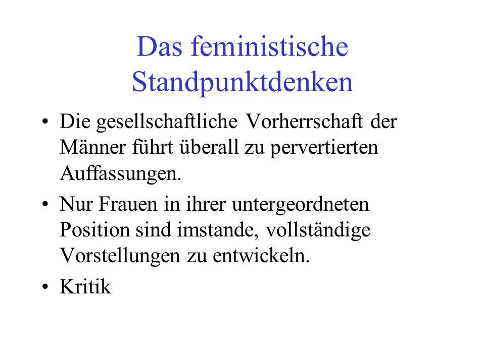Das feministische Standpunktdenken Die gesellschaftliche Vorherrschaft der Männer führt überall zu pervertierten Auffassungen. Nur Frauen in ihrer unt