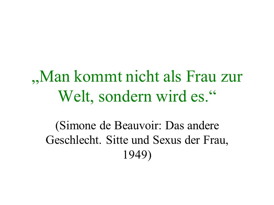 Man kommt nicht als Frau zur Welt, sondern wird es. (Simone de Beauvoir: Das andere Geschlecht. Sitte und Sexus der Frau, 1949)