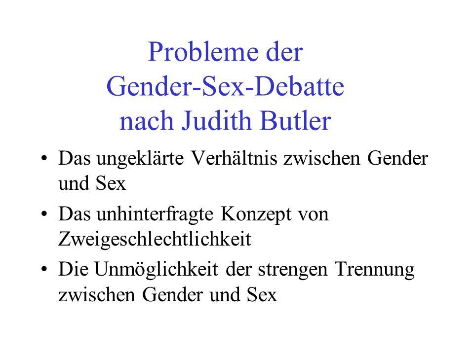 Probleme der Gender-Sex-Debatte nach Judith Butler Das ungeklärte Verhältnis zwischen Gender und Sex Das unhinterfragte Konzept von Zweigeschlechtlich