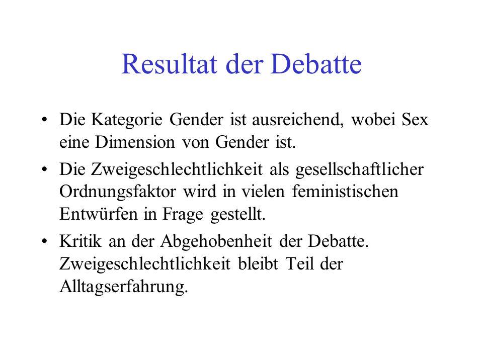 Resultat der Debatte Die Kategorie Gender ist ausreichend, wobei Sex eine Dimension von Gender ist. Die Zweigeschlechtlichkeit als gesellschaftlicher