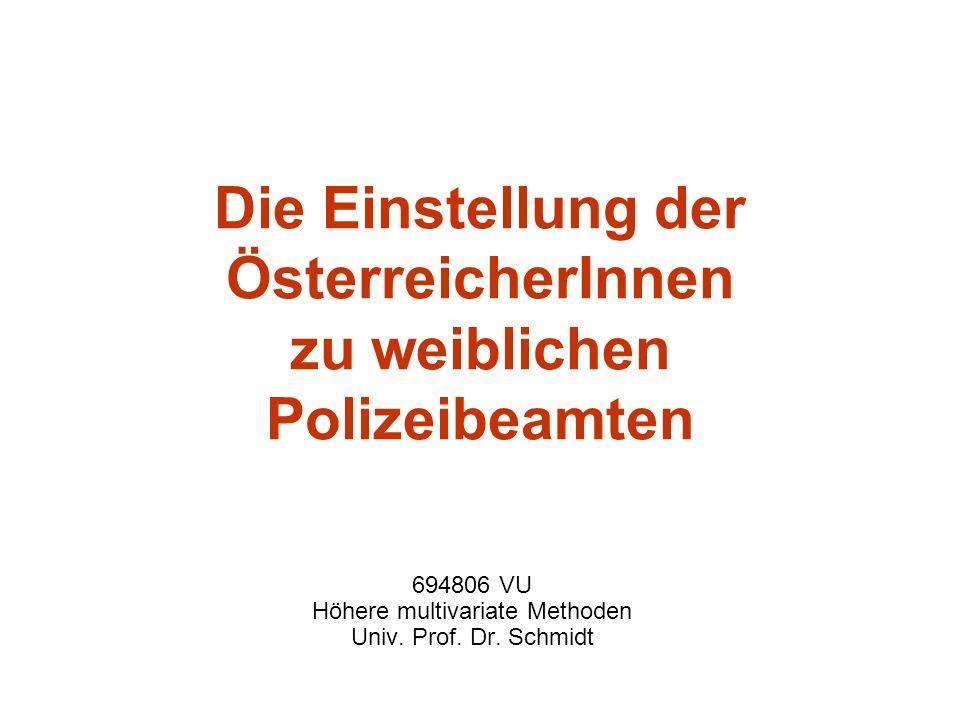 Die Einstellung der ÖsterreicherInnen zu weiblichen Polizeibeamten 694806 VU Höhere multivariate Methoden Univ. Prof. Dr. Schmidt