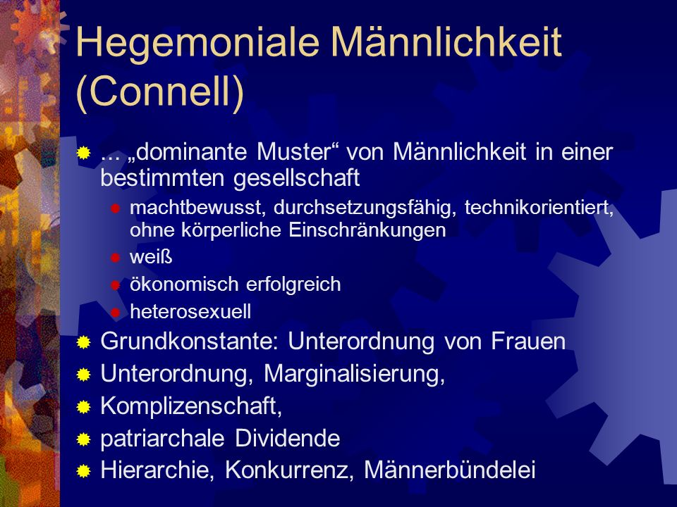 Hegemoniale Männlichkeit (Connell)... dominante Muster von Männlichkeit in einer bestimmten gesellschaft machtbewusst, durchsetzungsfähig, technikorie