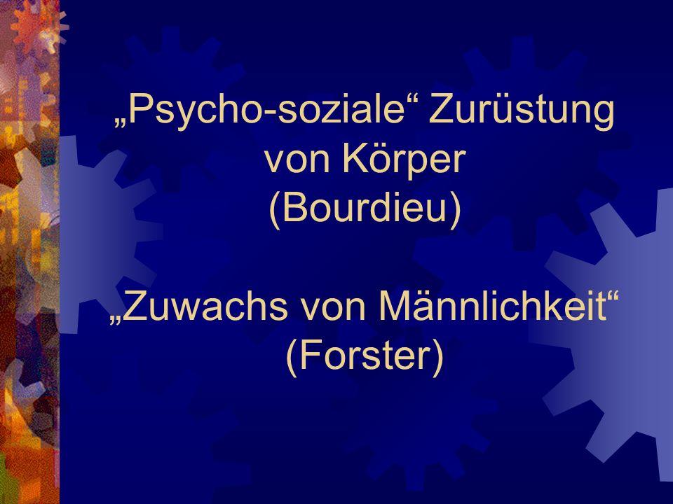 Psycho-soziale Zurüstung von Körper (Bourdieu) Zuwachs von Männlichkeit (Forster)