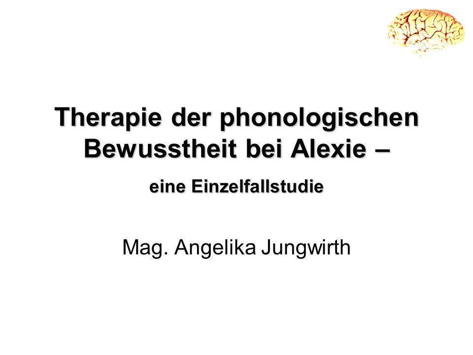 Therapie der phonologischen Bewusstheit bei Alexie – eine Einzelfallstudie Mag. Angelika Jungwirth