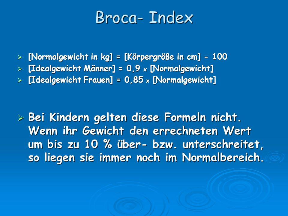 Broca- Index [Normalgewicht in kg] = [Körpergröße in cm] - 100 [Normalgewicht in kg] = [Körpergröße in cm] - 100 [Idealgewicht Männer] = 0,9 x [Normalgewicht] [Idealgewicht Männer] = 0,9 x [Normalgewicht] [Idealgewicht Frauen] = 0,85 x [Normalgewicht] [Idealgewicht Frauen] = 0,85 x [Normalgewicht] Bei Kindern gelten diese Formeln nicht.