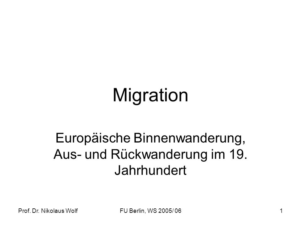 Prof. Dr. Nikolaus WolfFU Berlin, WS 2005/ 061 Migration Europäische Binnenwanderung, Aus- und Rückwanderung im 19. Jahrhundert
