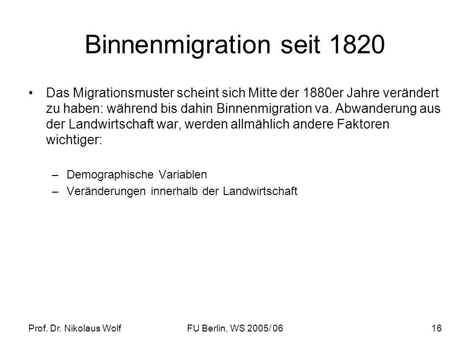 Prof. Dr. Nikolaus WolfFU Berlin, WS 2005/ 0616 Binnenmigration seit 1820 Das Migrationsmuster scheint sich Mitte der 1880er Jahre verändert zu haben: