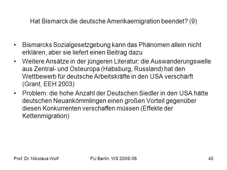 Prof. Dr. Nikolaus WolfFU Berlin, WS 2005/ 0640 Hat Bismarck die deutsche Amerikaemigration beendet? (9) Bismarcks Sozialgesetzgebung kann das Phänome