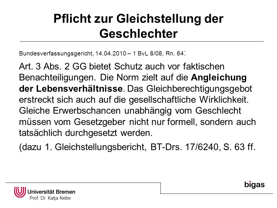 Prof. Dr. Katja Nebe Pflicht zur Gleichstellung der Geschlechter Bundesverfassungsgericht, 14.04.2010 – 1 BvL 8/08, Rn. 64 : Art. 3 Abs. 2 GG bietet S