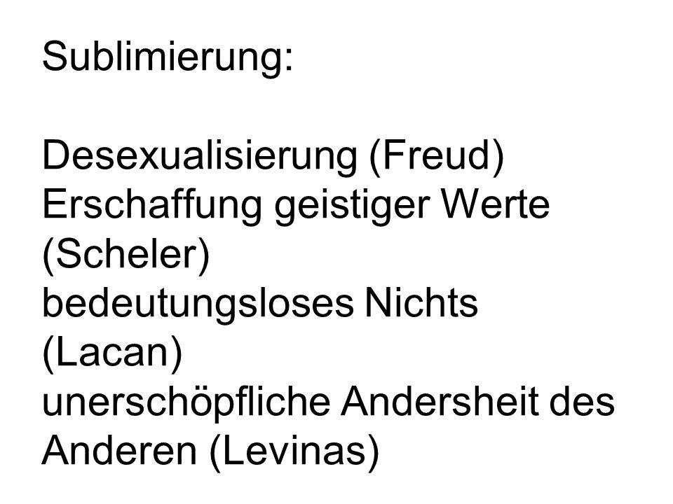 Sublimierung: Desexualisierung (Freud) Erschaffung geistiger Werte (Scheler) bedeutungsloses Nichts (Lacan) unerschöpfliche Andersheit des Anderen (Le