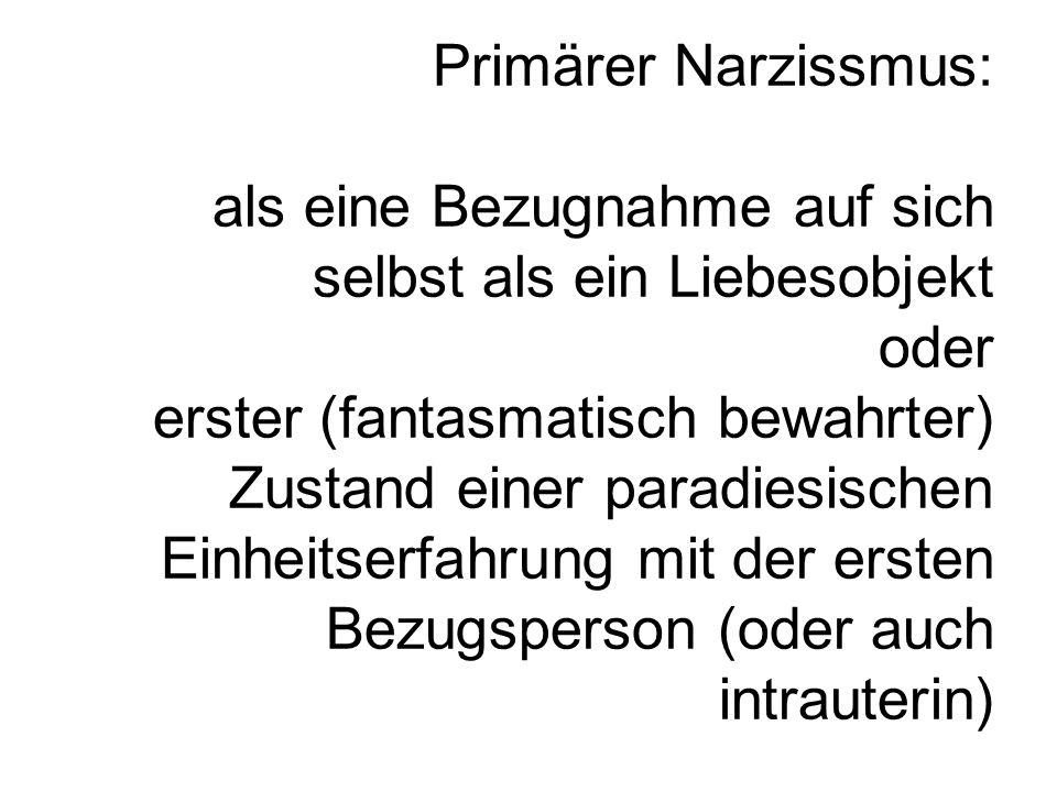 Primärer Narzissmus: als eine Bezugnahme auf sich selbst als ein Liebesobjekt oder erster (fantasmatisch bewahrter) Zustand einer paradiesischen Einhe