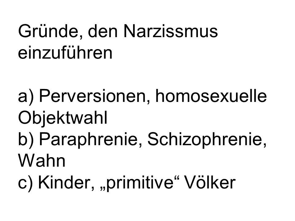 Gründe, den Narzissmus einzuführen a) Perversionen, homosexuelle Objektwahl b) Paraphrenie, Schizophrenie, Wahn c) Kinder, primitive Völker