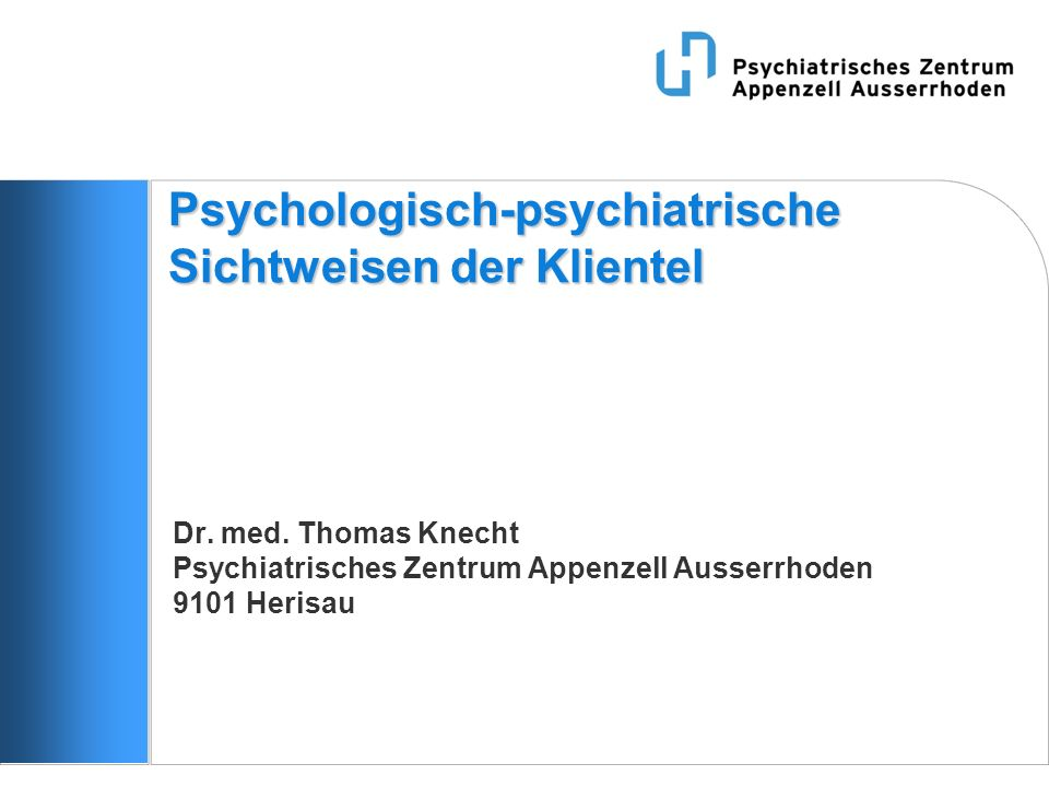 Psychologisch-psychiatrische Sichtweisen der Klientel Dr. med. Thomas Knecht Psychiatrisches Zentrum Appenzell Ausserrhoden 9101 Herisau