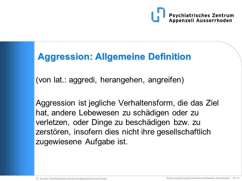 Psychologisch-psychiatrische Sichtweisen der Klientel - 19 / 71 Th. Knecht, Psychiatrischen Zentrums Appenzell Ausserrhoden Aggression: Allgemeine Def