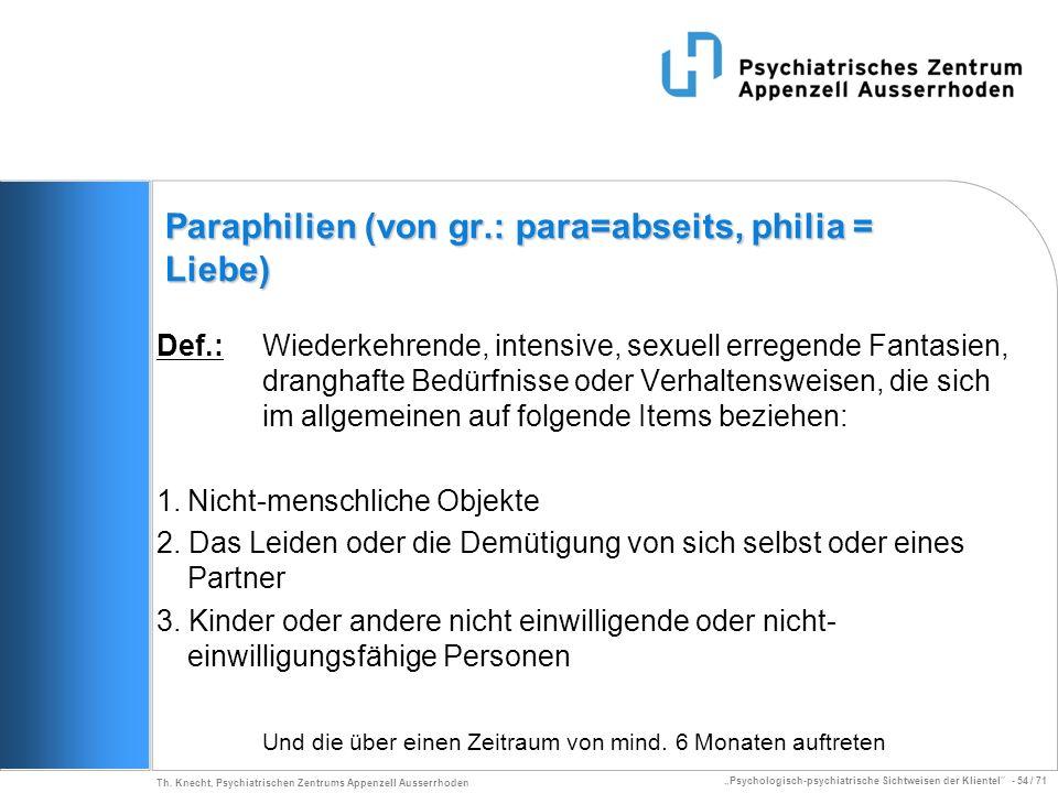 Psychologisch-psychiatrische Sichtweisen der Klientel - 54 / 71 Th. Knecht, Psychiatrischen Zentrums Appenzell Ausserrhoden Paraphilien (von gr.: para