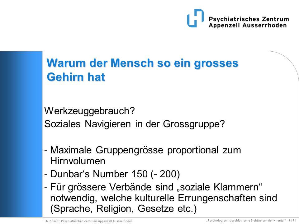 Psychologisch-psychiatrische Sichtweisen der Klientel - 6 / 71 Th. Knecht, Psychiatrischen Zentrums Appenzell Ausserrhoden Warum der Mensch so ein gro