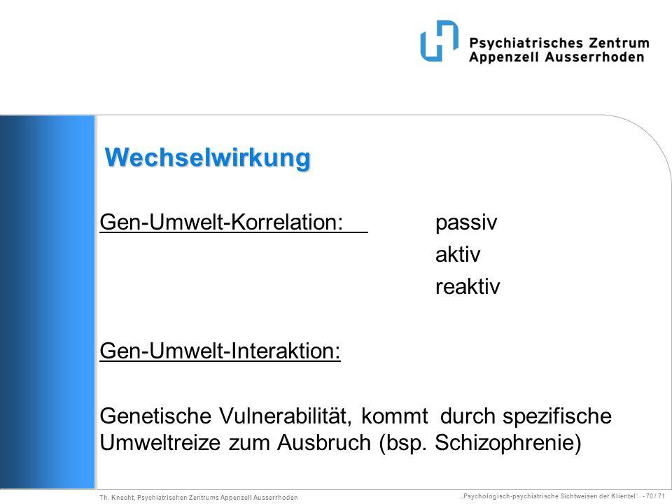 Psychologisch-psychiatrische Sichtweisen der Klientel - 70 / 71 Th. Knecht, Psychiatrischen Zentrums Appenzell Ausserrhoden Wechselwirkung Gen-Umwelt-