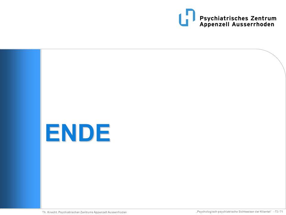 Psychologisch-psychiatrische Sichtweisen der Klientel - 73 / 71 Th. Knecht, Psychiatrischen Zentrums Appenzell Ausserrhoden ENDE