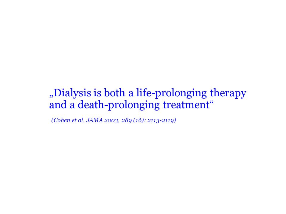 Dialysis is both a life-prolonging therapy and a death-prolonging treatment (Cohen et al, JAMA 2003, 289 (16): 2113-2119)