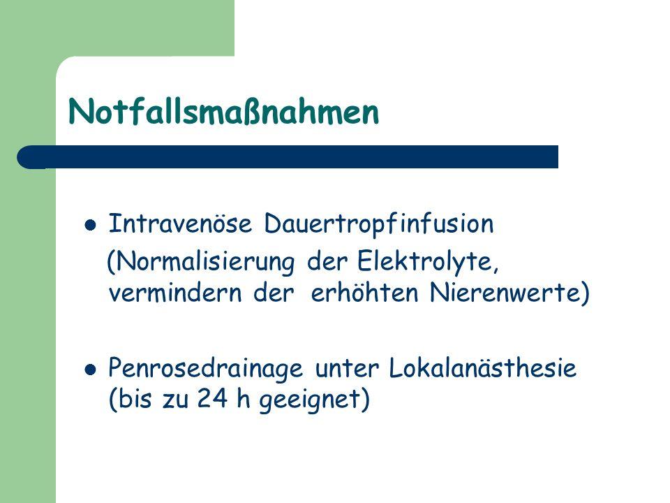 Notfallsmaßnahmen Intravenöse Dauertropfinfusion (Normalisierung der Elektrolyte, vermindern der erhöhten Nierenwerte) Penrosedrainage unter Lokalanäs