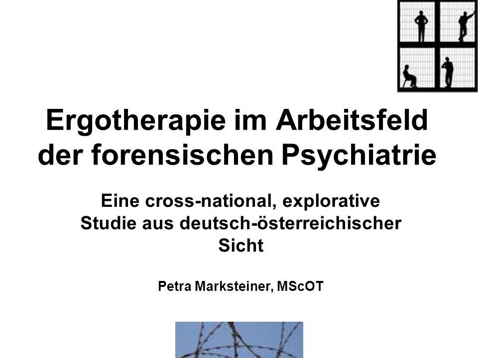 Ergotherapie im Arbeitsfeld der forensischen Psychiatrie Eine cross-national, explorative Studie aus deutsch-österreichischer Sicht Petra Marksteiner,