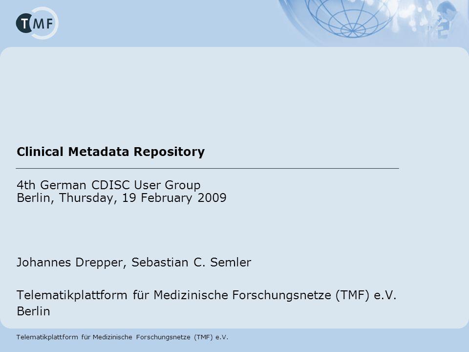 Telematikplattform für Medizinische Forschungsnetze (TMF) e.V. Clinical Metadata Repository 4th German CDISC User Group Berlin, Thursday, 19 February