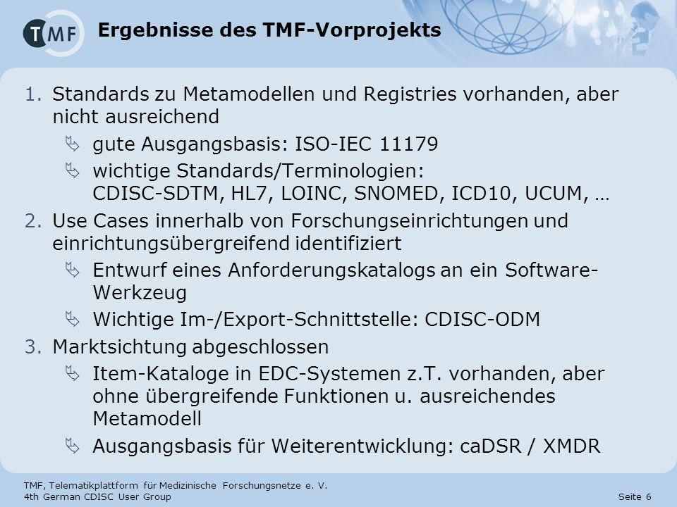 TMF, Telematikplattform für Medizinische Forschungsnetze e. V. 4th German CDISC User Group Seite 6 Ergebnisse des TMF-Vorprojekts 1.Standards zu Metam
