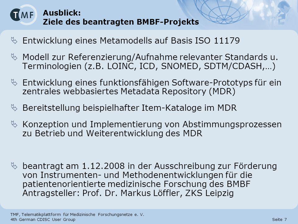 TMF, Telematikplattform für Medizinische Forschungsnetze e. V. 4th German CDISC User Group Seite 7 Ausblick: Ziele des beantragten BMBF-Projekts Entwi