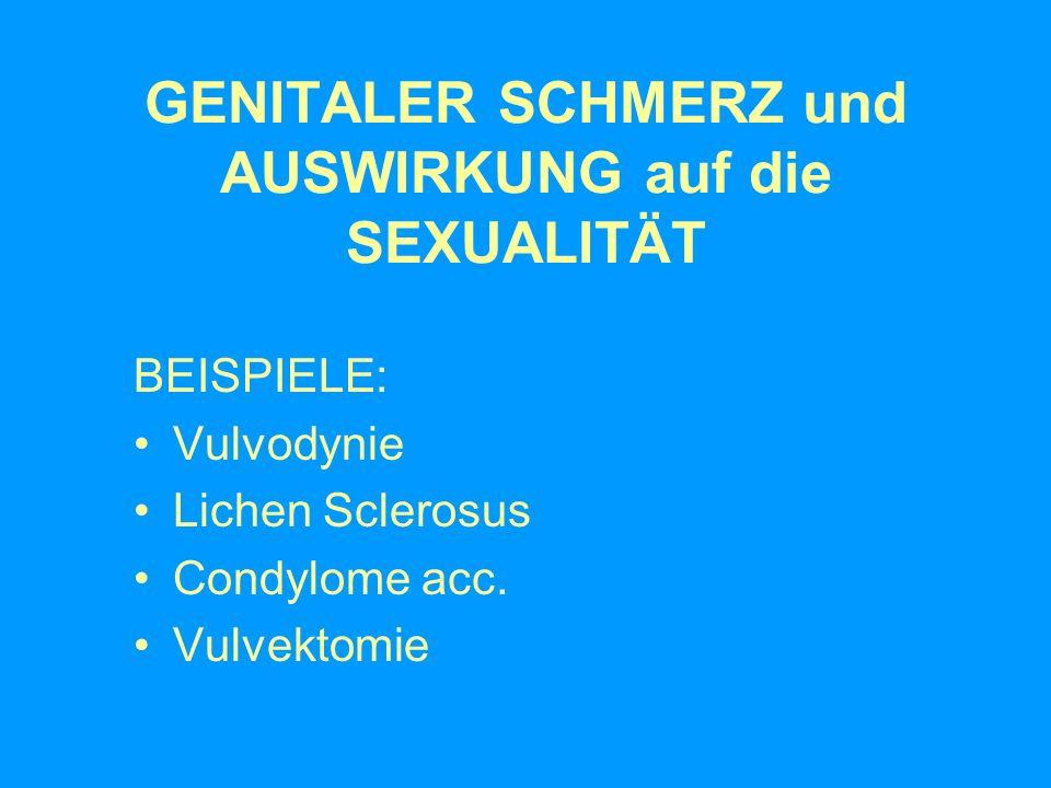 GENITALER SCHMERZ und AUSWIRKUNG auf die SEXUALITÄT BEISPIELE: Vulvodynie Lichen Sclerosus Condylome acc. Vulvektomie