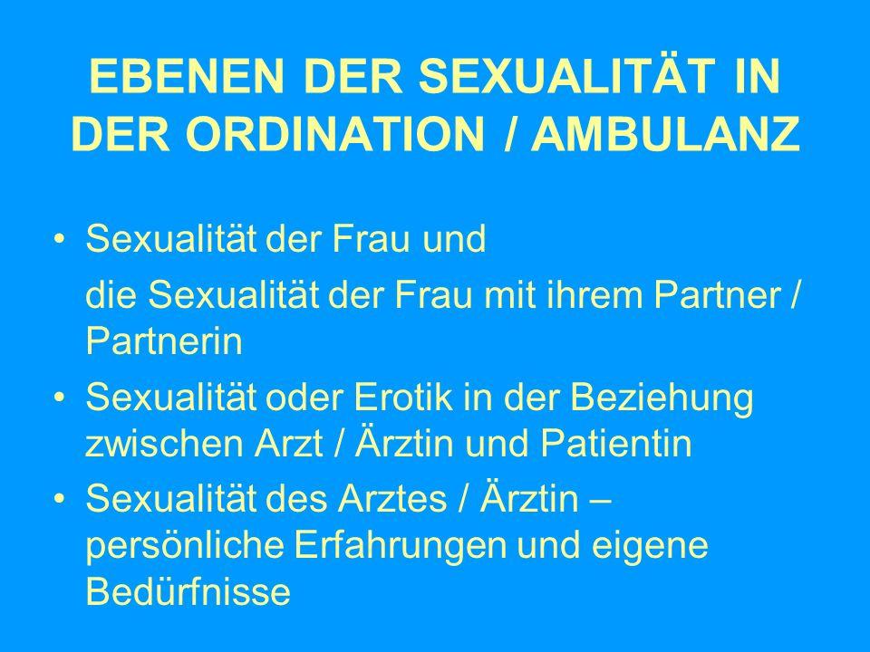 EBENEN DER SEXUALITÄT IN DER ORDINATION / AMBULANZ Sexualität der Frau und die Sexualität der Frau mit ihrem Partner / Partnerin Sexualität oder Eroti
