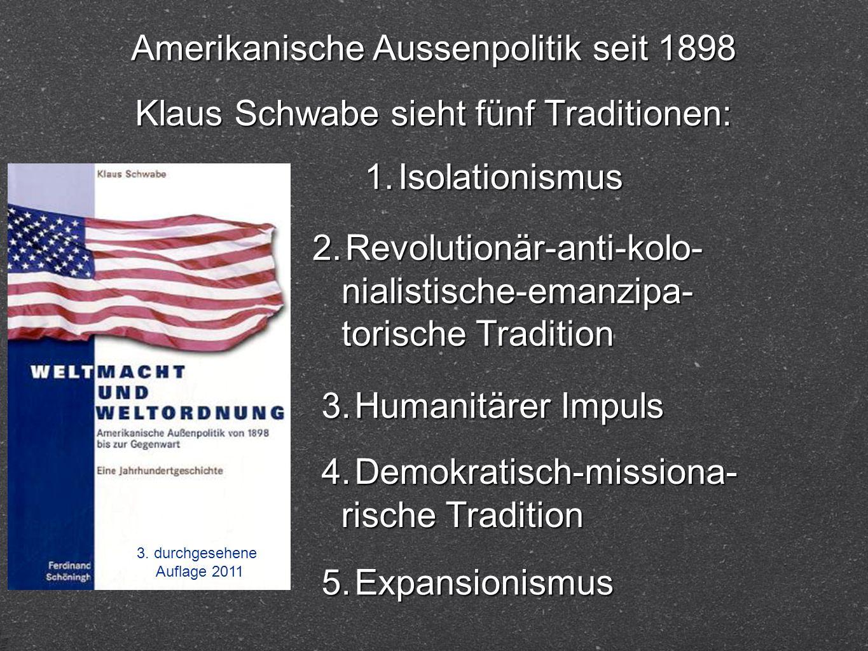 3. durchgesehene Auflage 2011 Amerikanische Aussenpolitik seit 1898 Klaus Schwabe sieht fünf Traditionen: 1. Isolationismus 2. Revolutionär-anti-kolo-