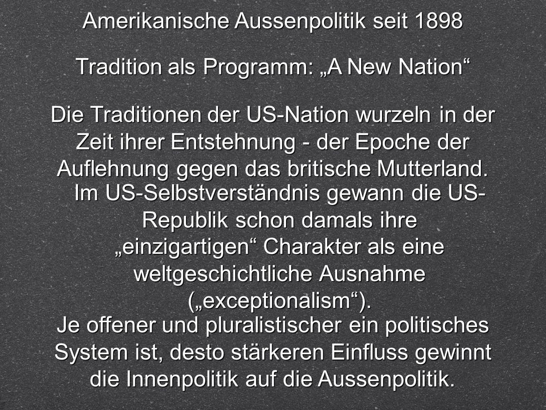 Amerikanische Aussenpolitik seit 1898 Tradition als Programm: A New Nation Die Traditionen der US-Nation wurzeln in der Zeit ihrer Entstehnung - der E