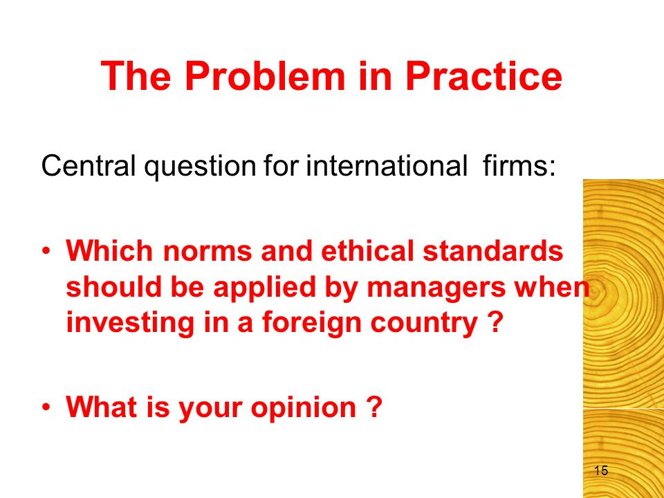 The Problem in Practice Central question for international firms: Which norms and ethical standards should be applied by managers when investing in a