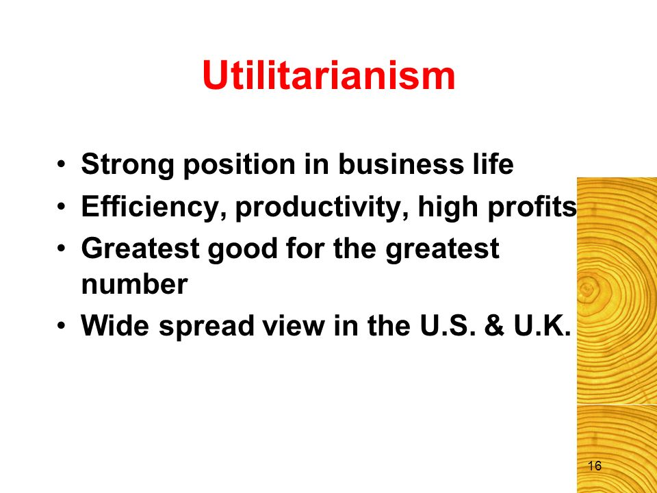 16 Utilitarianism Strong position in business life Efficiency, productivity, high profits Greatest good for the greatest number Wide spread view in th