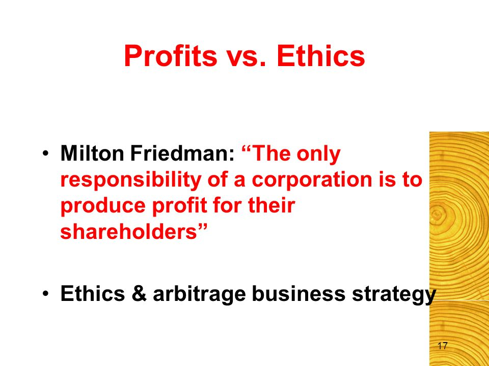 17 Profits vs. Ethics Milton Friedman: The only responsibility of a corporation is to produce profit for their shareholders Ethics & arbitrage busines