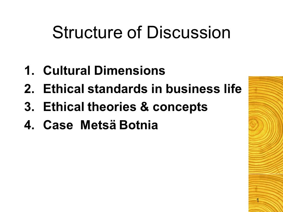 1 Structure of Discussion 1.Cultural Dimensions 2.Ethical standards in business life 3.Ethical theories & concepts 4. Case Metsä Botnia