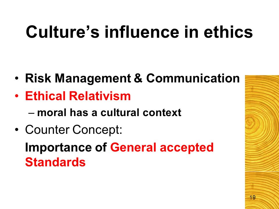 19 Cultures influence in ethics Risk Management & Communication Ethical Relativism –moral has a cultural context Counter Concept: Importance of Genera