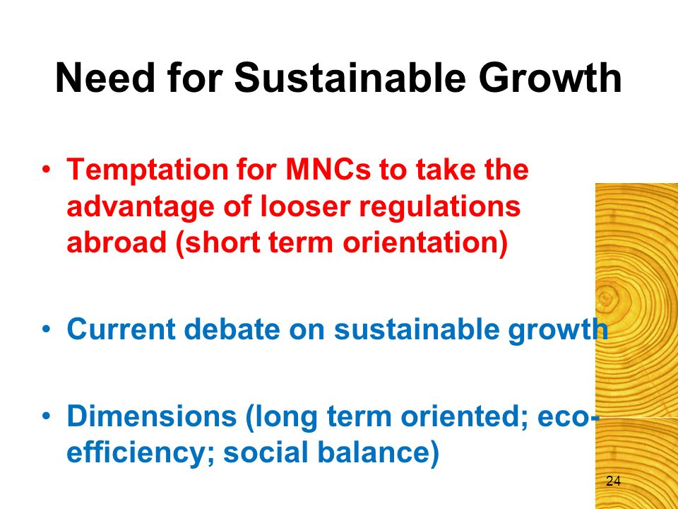 24 Need for Sustainable Growth Temptation for MNCs to take the advantage of looser regulations abroad (short term orientation) Current debate on susta