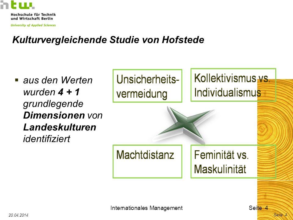 Internationales ManagementSeite 4 20.04.2014 Seite 4 Kulturvergleichende Studie von Hofstede aus den Werten wurden 4 + 1 grundlegende Dimensionen von