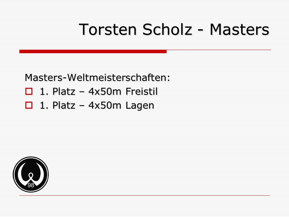 Torsten Scholz - Masters Masters-Weltmeisterschaften: 1. Platz – 4x50m Freistil 1. Platz – 4x50m Freistil 1. Platz – 4x50m Lagen 1. Platz – 4x50m Lage