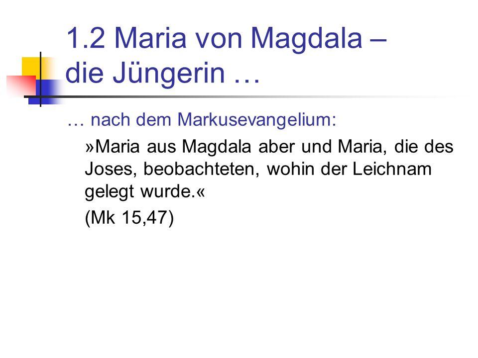 1.2 Maria von Magdala – die Jüngerin … … nach dem Markusevangelium: »Maria aus Magdala aber und Maria, die des Joses, beobachteten, wohin der Leichnam gelegt wurde.« (Mk 15,47)