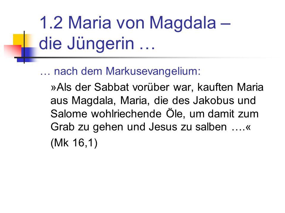 1.2 Maria von Magdala – die Jüngerin … … nach dem Markusevangelium: »Als der Sabbat vorüber war, kauften Maria aus Magdala, Maria, die des Jakobus und Salome wohlriechende Öle, um damit zum Grab zu gehen und Jesus zu salben ….« (Mk 16,1)