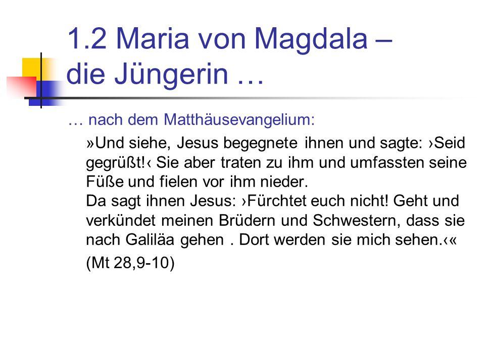 1.2 Maria von Magdala – die Jüngerin … … nach dem Matthäusevangelium: »Und siehe, Jesus begegnete ihnen und sagte: Seid gegrüßt.