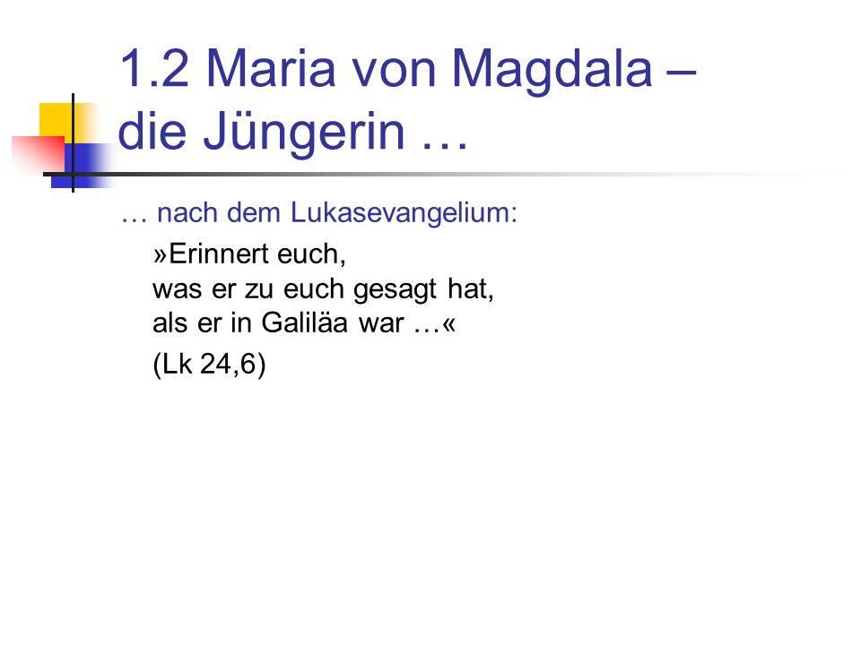 1.2 Maria von Magdala – die Jüngerin … … nach dem Lukasevangelium: »Erinnert euch, was er zu euch gesagt hat, als er in Galiläa war …« (Lk 24,6)