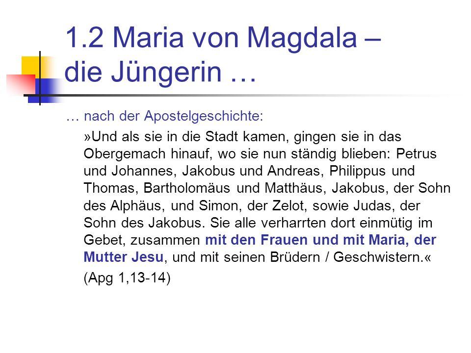 1.2 Maria von Magdala – die Jüngerin … … nach der Apostelgeschichte: »Und als sie in die Stadt kamen, gingen sie in das Obergemach hinauf, wo sie nun ständig blieben: Petrus und Johannes, Jakobus und Andreas, Philippus und Thomas, Bartholomäus und Matthäus, Jakobus, der Sohn des Alphäus, und Simon, der Zelot, sowie Judas, der Sohn des Jakobus.