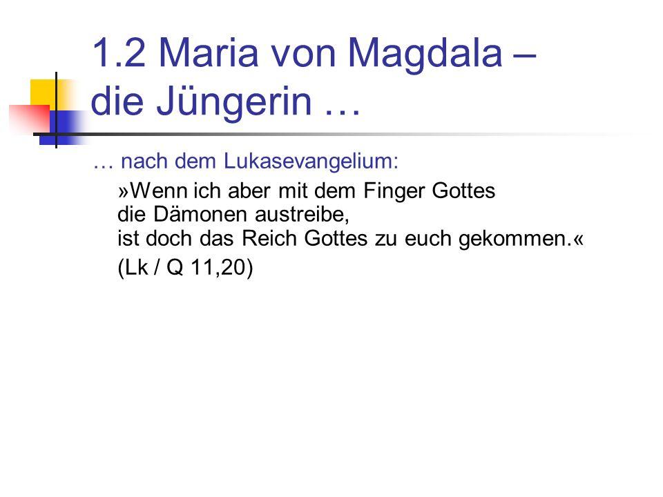 1.2 Maria von Magdala – die Jüngerin … … nach dem Lukasevangelium: »Wenn ich aber mit dem Finger Gottes die Dämonen austreibe, ist doch das Reich Gottes zu euch gekommen.« (Lk / Q 11,20)
