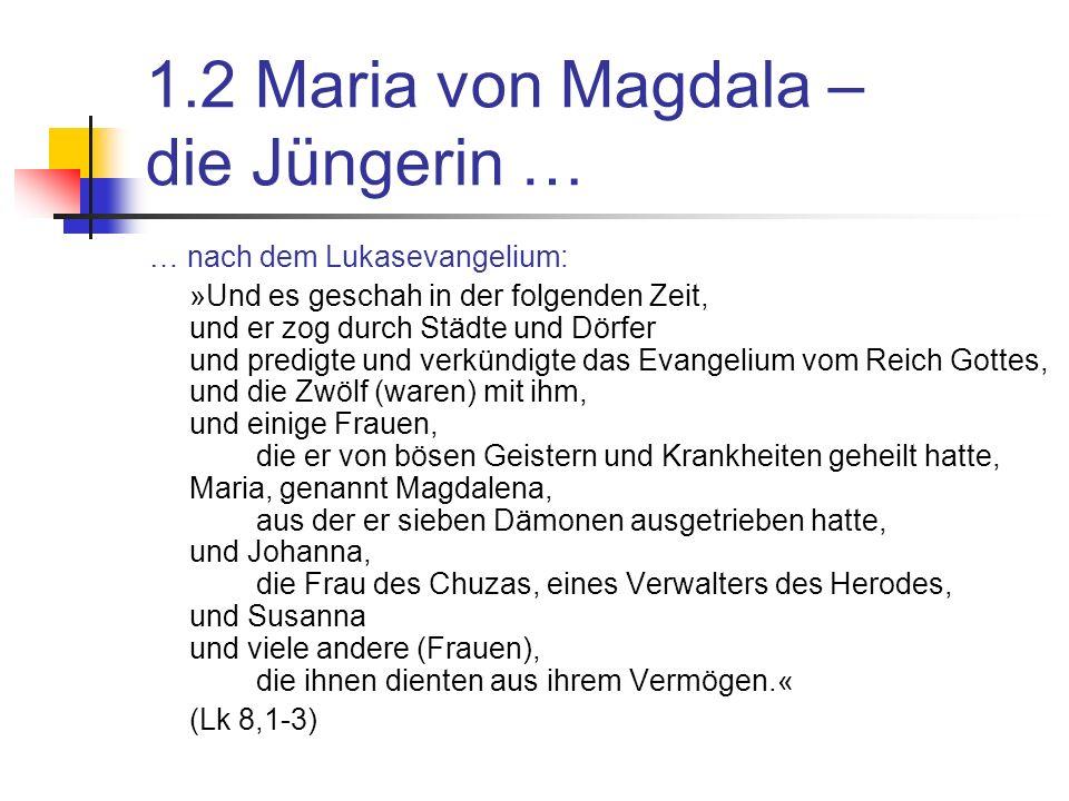 1.2 Maria von Magdala – die Jüngerin … … nach dem Lukasevangelium: »Und es geschah in der folgenden Zeit, und er zog durch Städte und Dörfer und predigte und verkündigte das Evangelium vom Reich Gottes, und die Zwölf (waren) mit ihm, und einige Frauen, die er von bösen Geistern und Krankheiten geheilt hatte, Maria, genannt Magdalena, aus der er sieben Dämonen ausgetrieben hatte, und Johanna, die Frau des Chuzas, eines Verwalters des Herodes, und Susanna und viele andere (Frauen), die ihnen dienten aus ihrem Vermögen.« (Lk 8,1-3)