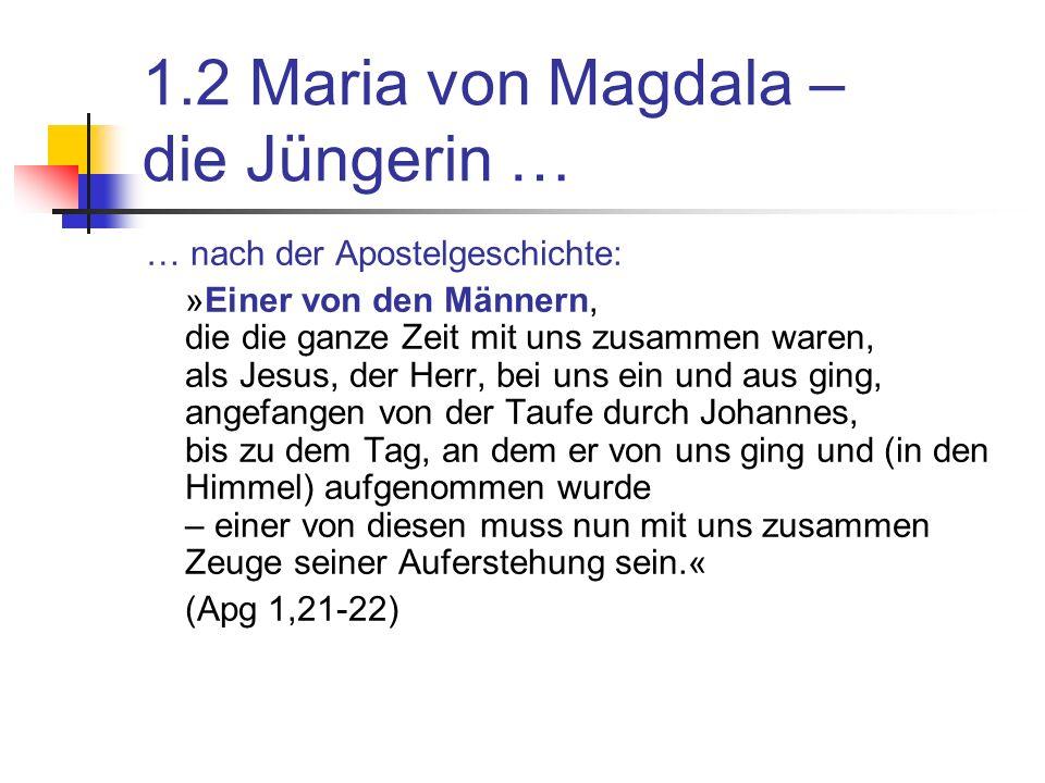 1.2 Maria von Magdala – die Jüngerin … … nach der Apostelgeschichte: »Einer von den Männern, die die ganze Zeit mit uns zusammen waren, als Jesus, der Herr, bei uns ein und aus ging, angefangen von der Taufe durch Johannes, bis zu dem Tag, an dem er von uns ging und (in den Himmel) aufgenommen wurde – einer von diesen muss nun mit uns zusammen Zeuge seiner Auferstehung sein.« (Apg 1,21-22)