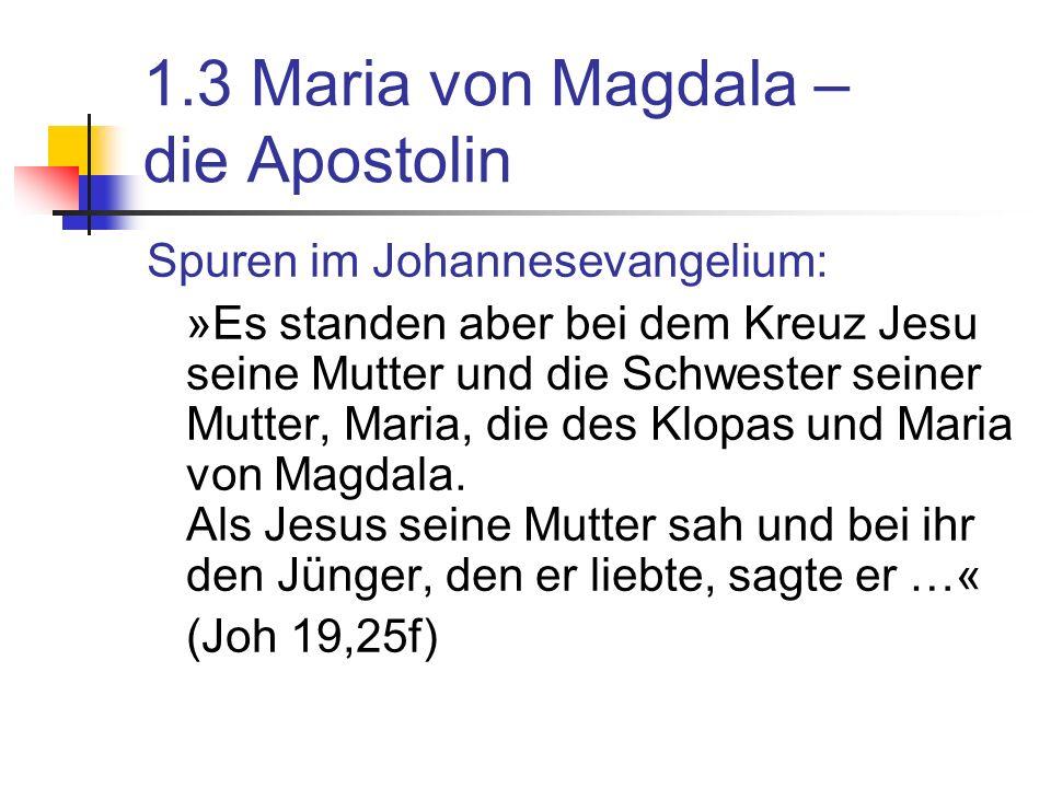 1.3 Maria von Magdala – die Apostolin Spuren im Johannesevangelium: »Es standen aber bei dem Kreuz Jesu seine Mutter und die Schwester seiner Mutter, Maria, die des Klopas und Maria von Magdala.